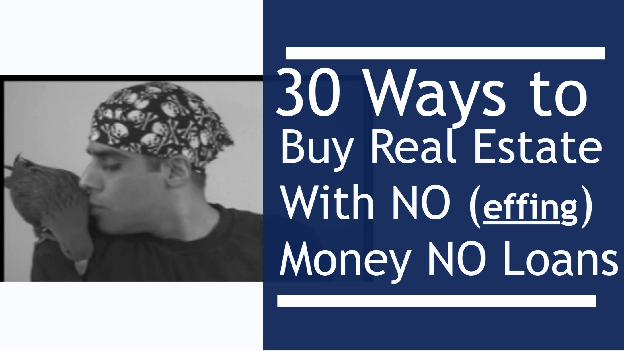 30 Ways to Buy Real Estate Zero Down With No (effing) Money, Zero Down, With No Loans, No Credit and No Banks. (video)